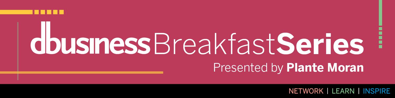 DBusiness Breakfast Series - Presented by Plante Moran - Network | Learn | Inspire
